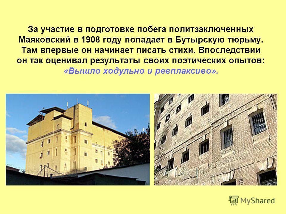 За участие в подготовке побега политзаключенных Маяковский в 1908 году попадает в Бутырскую тюрьму. Там впервые он начинает писать стихи. Впоследствии он так оценивал результаты своих поэтических опытов: «Вышло модульно и ревплаксиво».