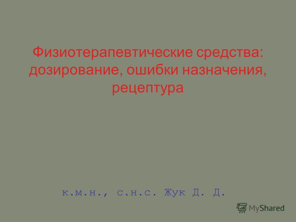 Физиотерапевтические средства: дозирование, ошибки назначения, рецептура к.м.н., с.н.с. Жук Д. Д.