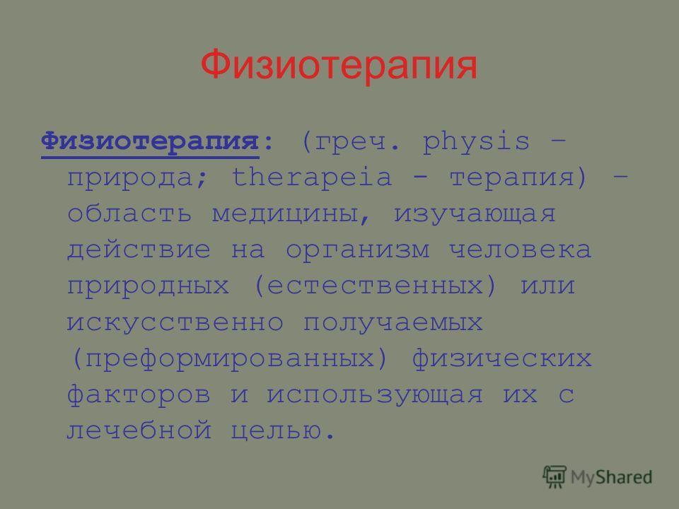 Физиотерапия Физиотерапия: (греч. physis – природа; therapeia - терапия) – область медицины, изучающая действие на организм человека природных (естественных) или искусственно получаемых (преформированных) физических факторов и использующая их с лечеб