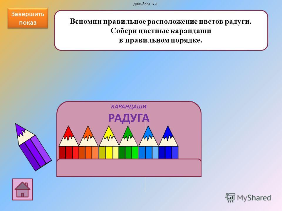 КАРАНДАШИ РАДУГА Вспомни правильное расположение цветов радуги. Собери цветные карандаши в правильном порядке. Давыдова О.А. Завершить показ Завершить показ