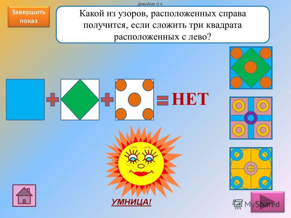 Сложение узоров (квадрат) Сложение узоров (круг) Логический квадрат (узоры) Давыдова О.А. Завершить показ Завершить показ