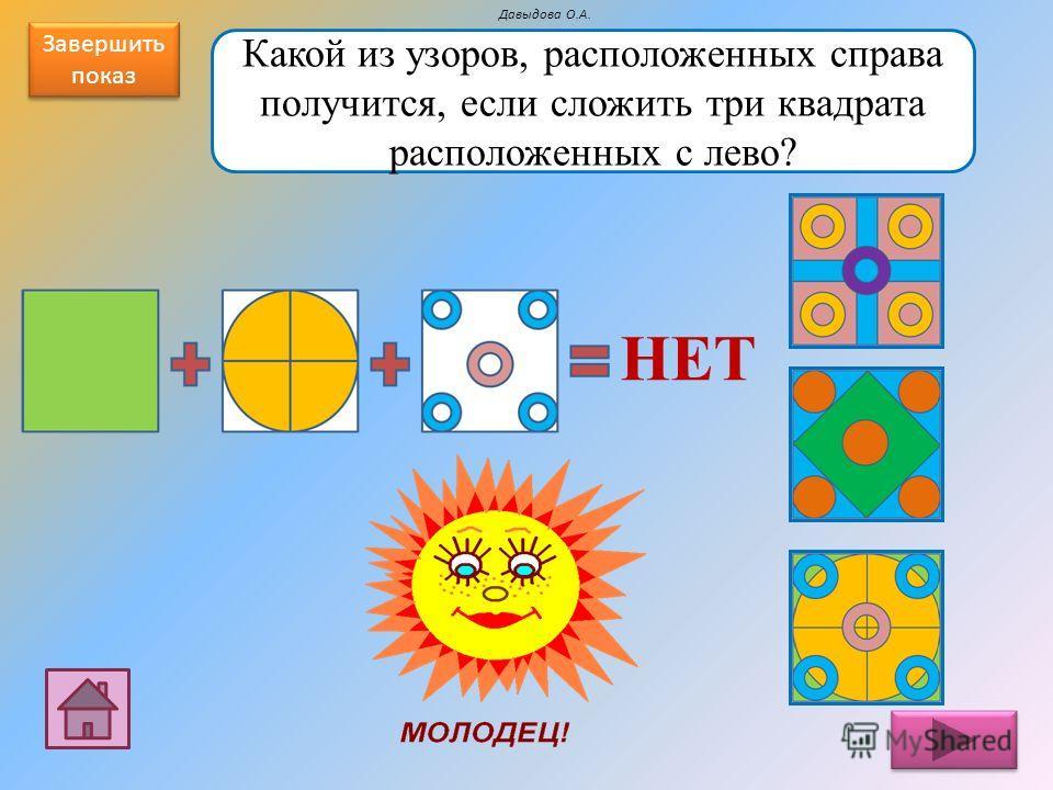 Какой из узоров, расположенных справа получится, если сложить три квадрата расположенных с лево? НЕТ Давыдова О.А. Завершить показ Завершить показ
