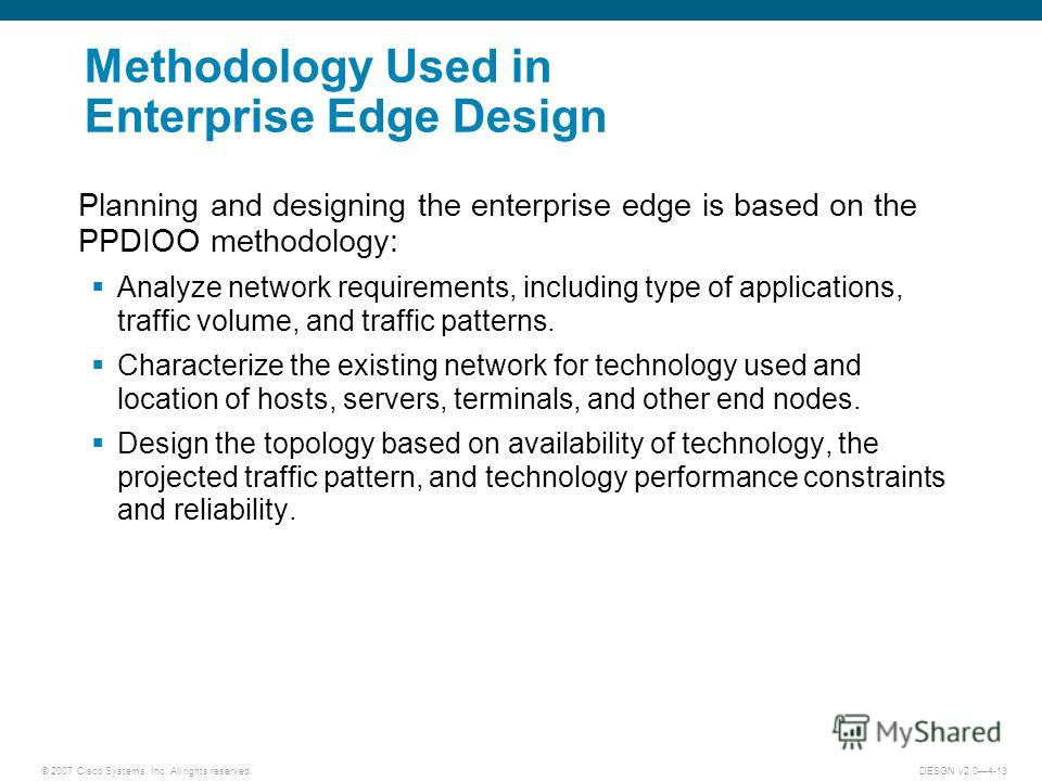 © 2007 Cisco Systems, Inc. All rights reserved.DESGN v2.04-13 Methodology Used in Enterprise Edge Design Planning and designing the enterprise edge is based on the PPDIOO methodology: Analyze network requirements, including type of applications, traf