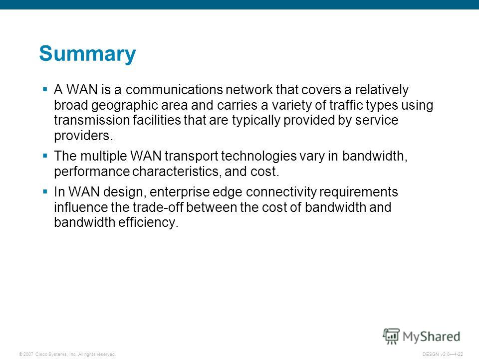 © 2007 Cisco Systems, Inc. All rights reserved.DESGN v2.04-22 Summary A WAN is a communications network that covers a relatively broad geographic area and carries a variety of traffic types using transmission facilities that are typically provided by