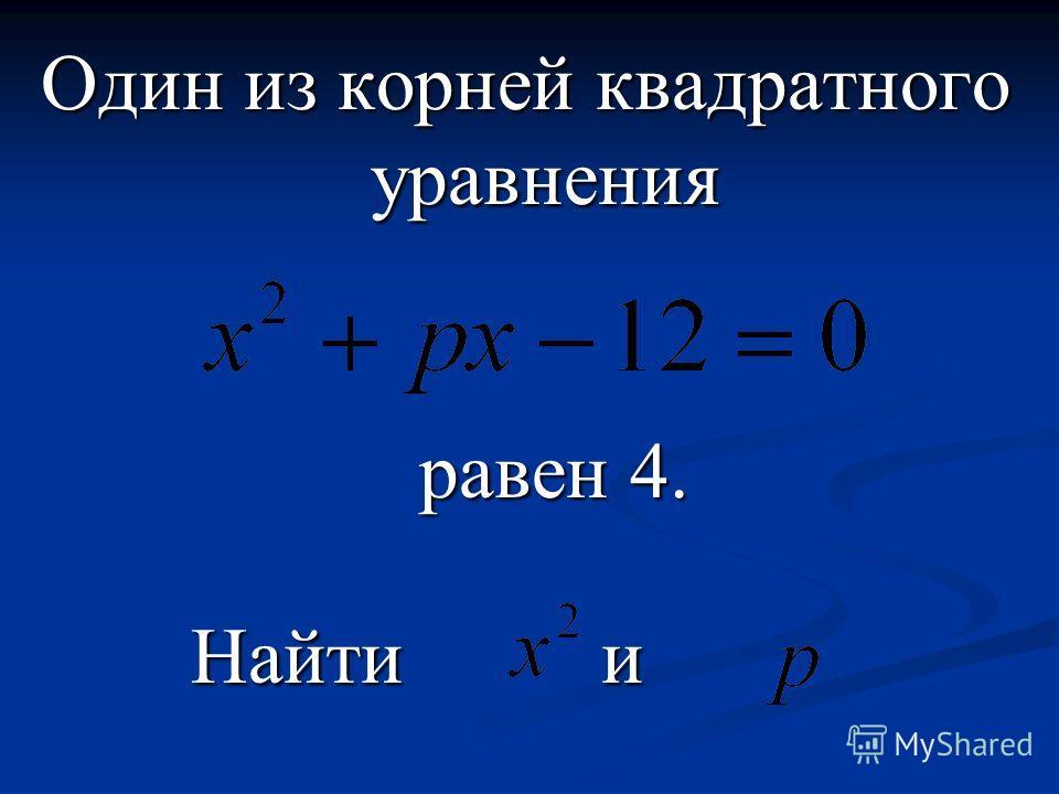 Один из корней квадратного уравнения равен 4. равен 4. Найти и Найти и