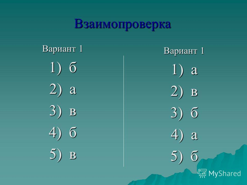 Вариант 1 1) б 2) а 3) в 4) б 5) в Вариант 1 1) а 2) в 3) б 4) а 5) б Взаимопроверка
