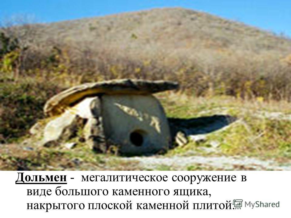 Дольмен - мегалитическое сооружение в виде большого каменного ящика, накрытого плоской каменной плитой.