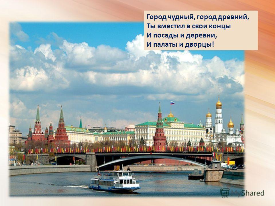 Город чудный, город древний, Ты вместил в свои концы И посады и деревни, И палаты и дворцы!