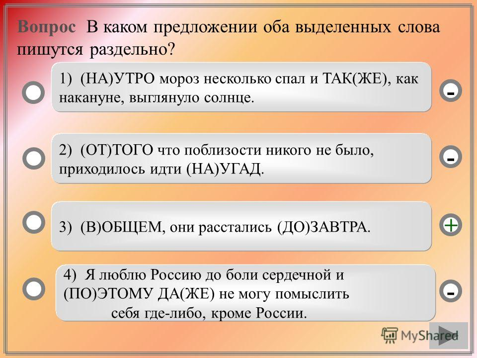Вопрос В каком предложении оба выделенных слова пишутся раздельно? 3) (В)ОБЩЕМ, они расстались (ДО)ЗАВТРА. 2) (ОТ)ТОГО что поблизости никого не было, приходилось идти (НА)УГАД. 4) Я люблю Россию до боли сердечной и (ПО)ЭТОМУ ДА(ЖЕ) не могу помыслить