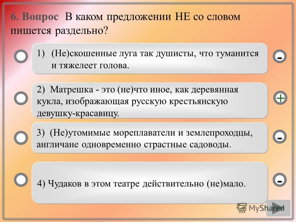 6. Вопрос В каком предложении НЕ со словом пишется раздельно? 1)(Не)скошенные луга так душисты, что туманится и тяжелеет голова. 2) Матрешка - это (не)что иное, как деревянная кукла, изображающая русскую крестьянскую девушку-красавицу. 3) (Не)утомимы