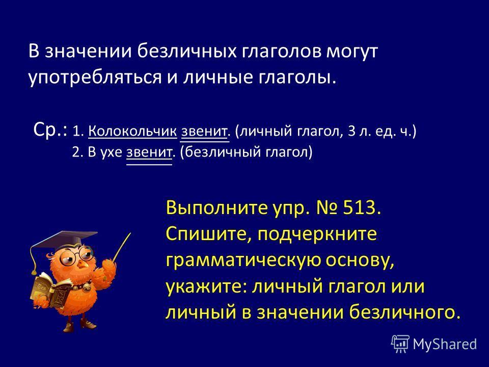 В значении безличных глаголов могут употребляться и личные глаголы. Ср.: 1. Колокольчик звенит. (личный глагол, 3 л. ед. ч.) 2. В ухе звенит. (безличный глагол) Выполните упр. 513. Спишите, подчеркните грамматическую основу, укажите: личный глагол ил