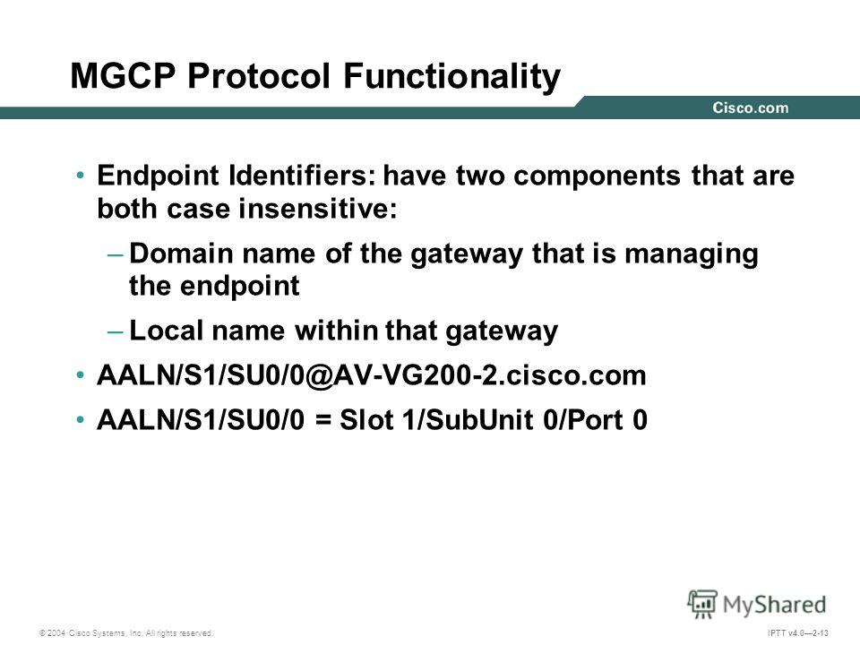 © 2004 Cisco Systems, Inc. All rights reserved. IPTT v4.02-13 MGCP Protocol Functionality Endpoint Identifiers: have two components that are both case insensitive: –Domain name of the gateway that is managing the endpoint –Local name within that gate