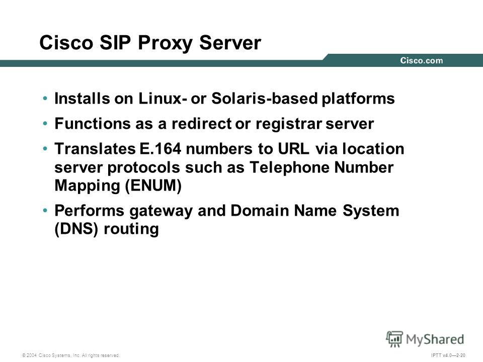 © 2004 Cisco Systems, Inc. All rights reserved. IPTT v4.02-20 Cisco SIP Proxy Server Installs on Linux- or Solaris-based platforms Functions as a redirect or registrar server Translates E.164 numbers to URL via location server protocols such as Telep