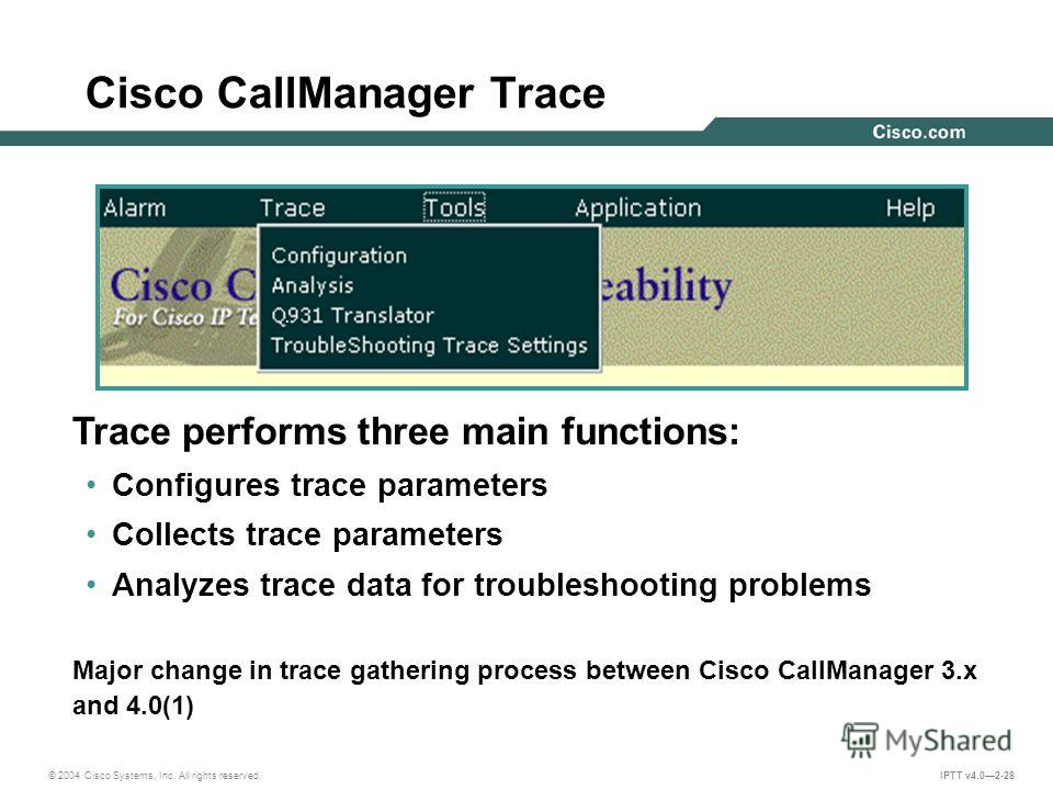 © 2004 Cisco Systems, Inc. All rights reserved. IPTT v4.02-28 Cisco CallManager Trace Trace performs three main functions: Configures trace parameters Collects trace parameters Analyzes trace data for troubleshooting problems Major change in trace ga