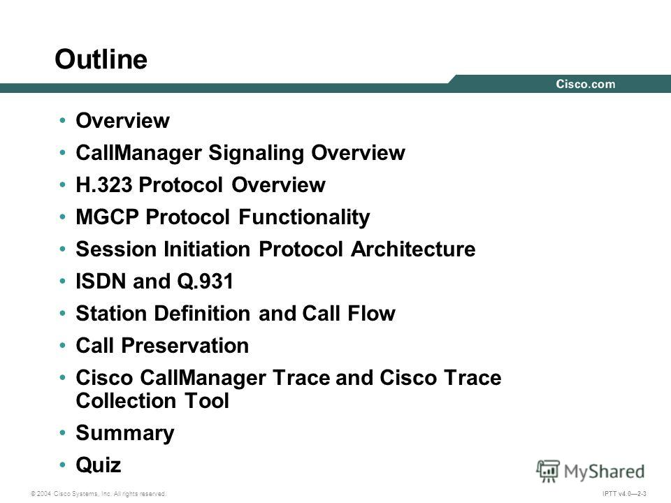 © 2004 Cisco Systems, Inc. All rights reserved. IPTT v4.02-3 Outline Overview CallManager Signaling Overview H.323 Protocol Overview MGCP Protocol Functionality Session Initiation Protocol Architecture ISDN and Q.931 Station Definition and Call Flow