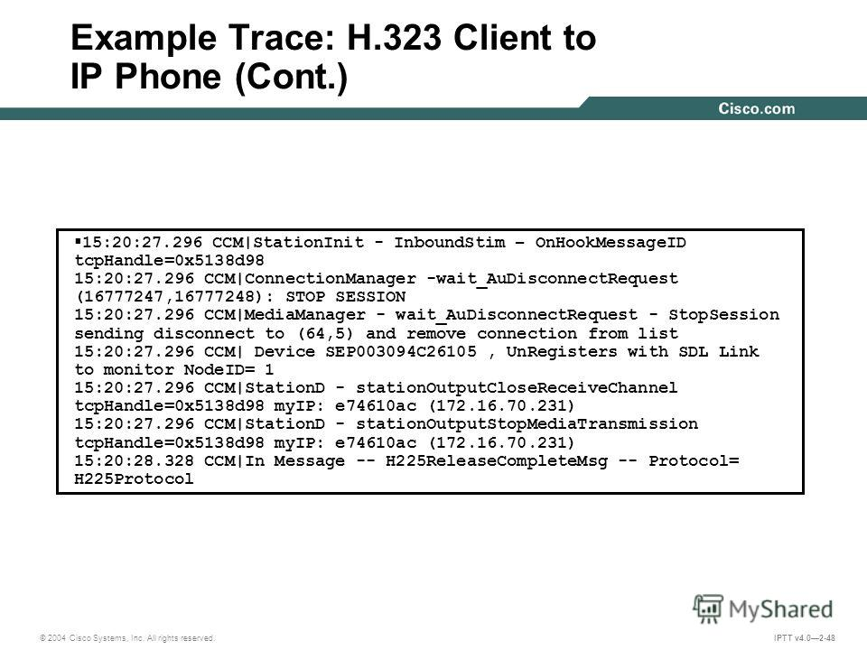 © 2004 Cisco Systems, Inc. All rights reserved. IPTT v4.02-48 Example Trace: H.323 Client to IP Phone (Cont.) 15:20:27.296 CCM|StationInit - InboundStim – OnHookMessageID tcpHandle=0x5138d98 15:20:27.296 CCM|ConnectionManager -wait_AuDisconnectReques