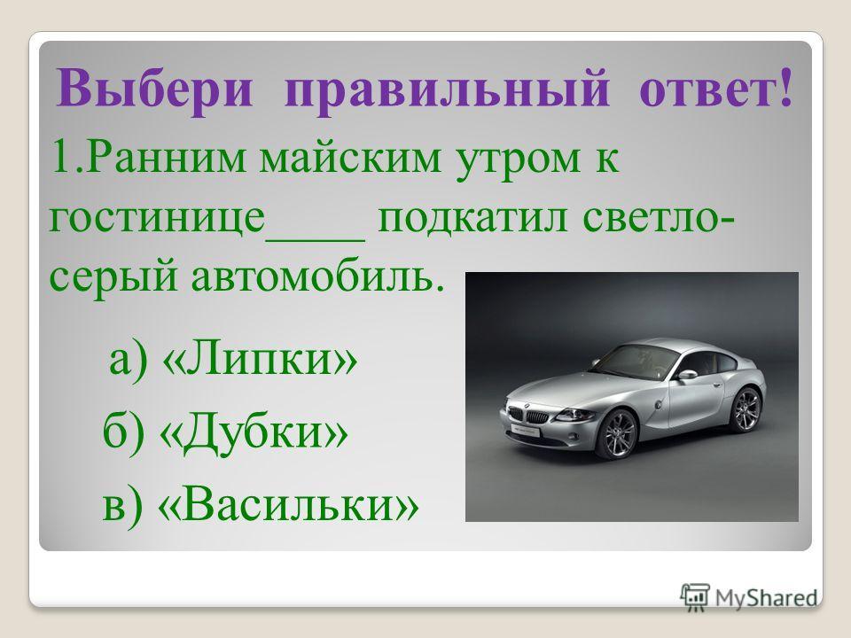 Выбери правильный ответ! 1. Ранним майским утром к гостинице____ подкатил светло- серый автомобиль. а) «Липки» б) «Дубки» в) «Васильки»