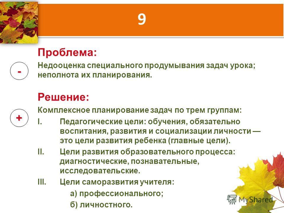 9 - + Проблема: Недооценка специального продумывания задач урока; неполнота их планирования. Решение: Комплексное планирование задач по трем группам: I.Педагогические цели: обучения, обязательно воспитания, развития и социализации личности это цели р