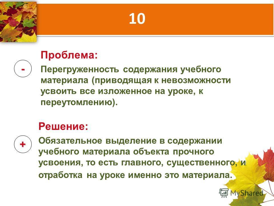 10 - + Проблема: Перегруженность содержания учебного материала (приводящая к невозможности усвоить все изложенное на уроке, к переутомлению). Решение: Обязательное выделение в содержании учебного материала объекта прочного усвоения, то есть главного,