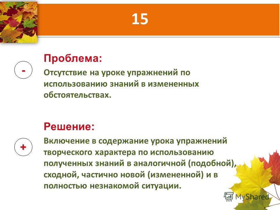 15 - + Проблема: Отсутствие на уроке упражнений по использованию знаний в измененных обстоятельствах. Решение: Включение в содержание урока упражнений творческого характера по использованию полученных знаний в аналогичной (подобной), сходной, частичн