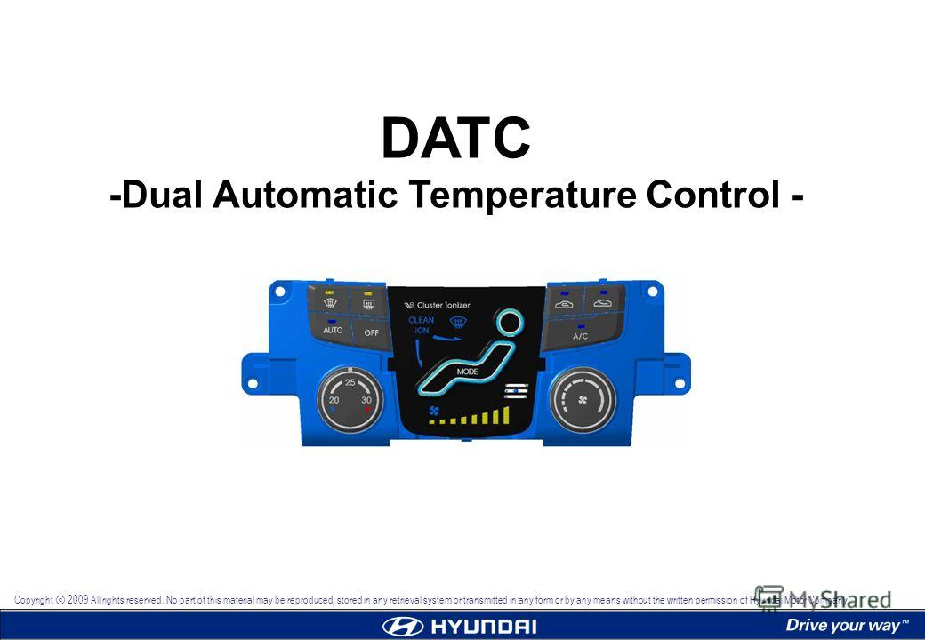 DATC -Dual Automatic Temperature Control - Copyright 2009 All rights reserved. No part of this material may be reproduced, stored in any retrieval system or transmitted in any form or by any means without the written permission of Hyundai Motor Compa