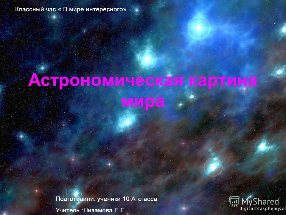 Астрономическая картина мира Подготовили: ученики 10 А класса Учитель :Низамова Е.Г. Классный час « В мире интересного»