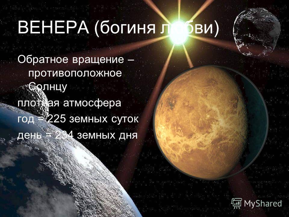 ВЕНЕРА (богиня любви) Обратное вращение – противоположное Солнцу плотная атмосфера год = 225 земных суток день = 234 земных дня