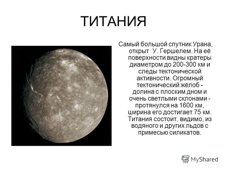ТИТАНИЯ Самый большой спутник Урана, открыт У. Гершелем. На её поверхности видны кратеры диаметром до 200-300 км и следы тектонической активности. Огромный тектонический жёлоб - долина с плоским дном и очень светлыми склонами - протянулся на 1600 км,