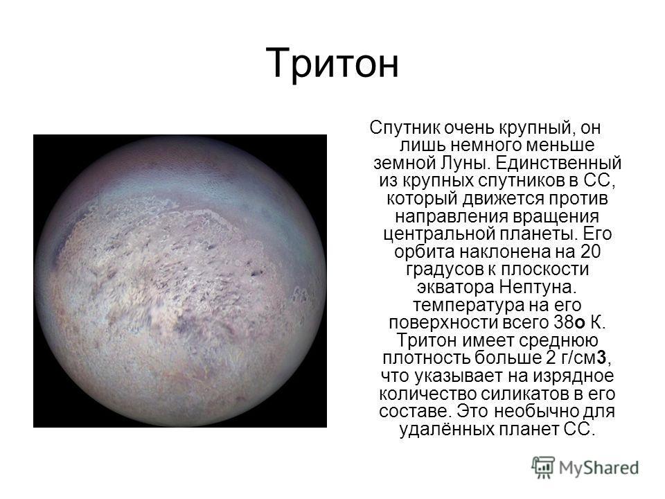 Тритон Спутник очень крупный, он лишь немного меньше земной Луны. Единственный из крупных спутников в СС, который движется против направления вращения центральной планеты. Его орбита наклонена на 20 градусов к плоскости экватора Нептуна. температура