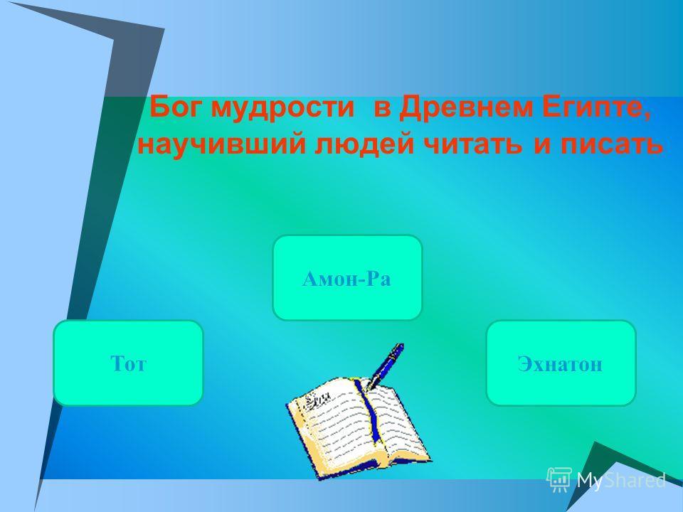 Бог мудрости в Древнем Египте, научивший людей читать и писать Амон-Ра Тот Эхнатон