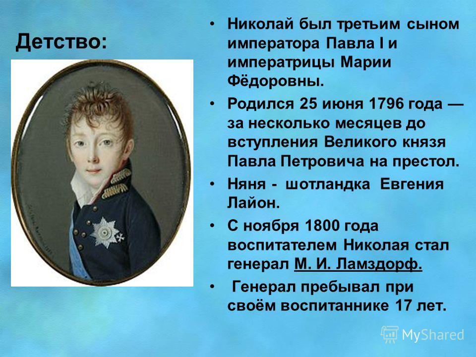 Детство: Николай был третьим сыном императора Павла I и императрицы Марии Фёдоровны. Родился 25 июня 1796 года за несколько месяцев до вступления Великого князя Павла Петровича на престол. Няня - шотландка Евгения Лайон. С ноября 1800 года воспитател