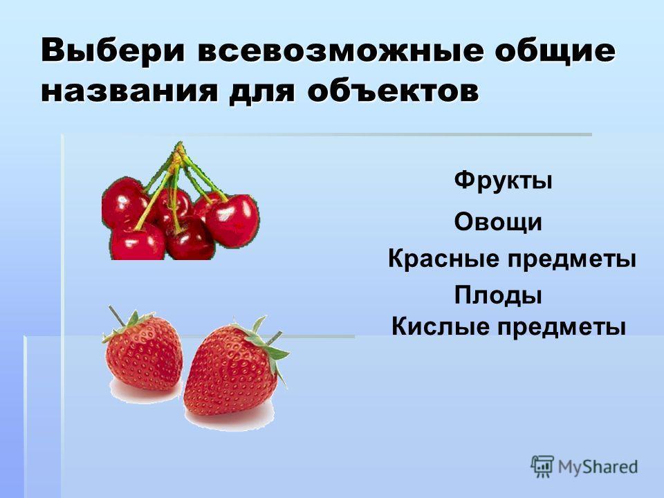 Выбери всевозможные общие названия для объектов Фрукты Плоды Красные предметы Овощи Кислые предметы