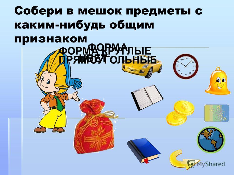 Собери в мешок предметы с каким-нибудь общим признаком ЦВЕТ ФОРМА ПРЯМОУГОЛЬНЫЕ ФОРМА КРУГЛЫЕ