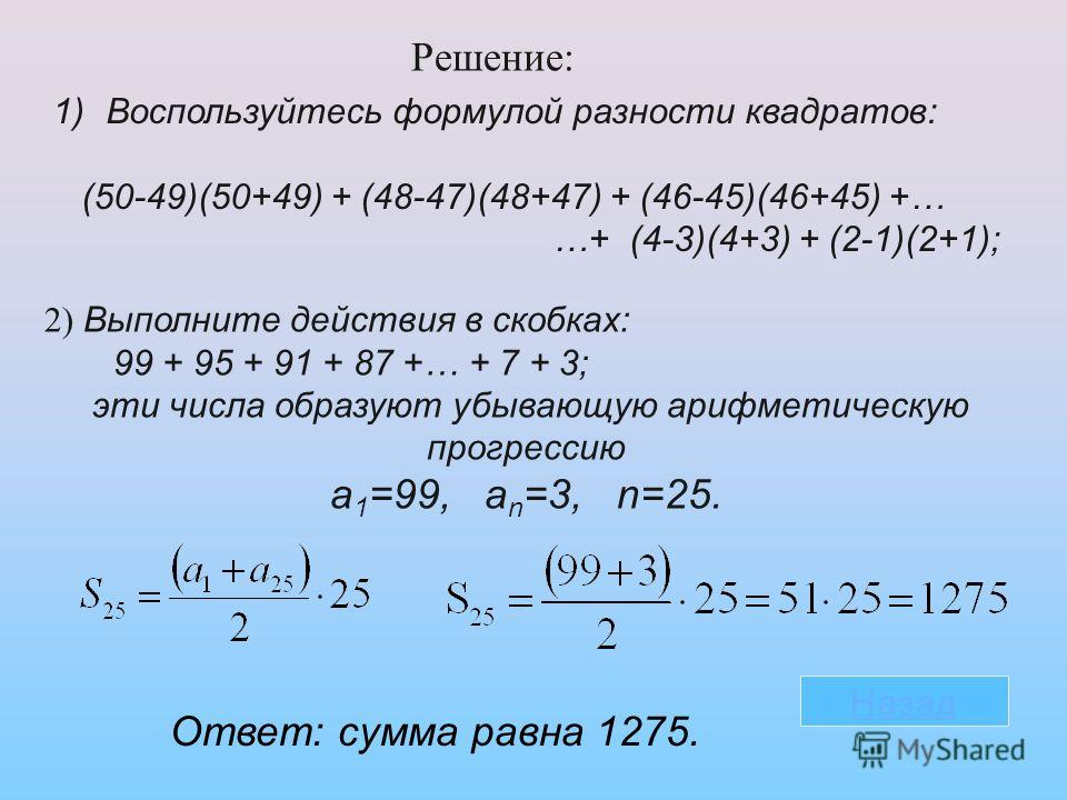 1)Воспользуйтесь формулой разности квадратов: (50-49)(50+49) + (48-47)(48+47) + (46-45)(46+45) +… …+ (4-3)(4+3) + (2-1)(2+1); 2) Выполните действия в скобках: 99 + 95 + 91 + 87 +… + 7 + 3; эти числа образуют убывающую арифметическую прогрессию a 1 =9