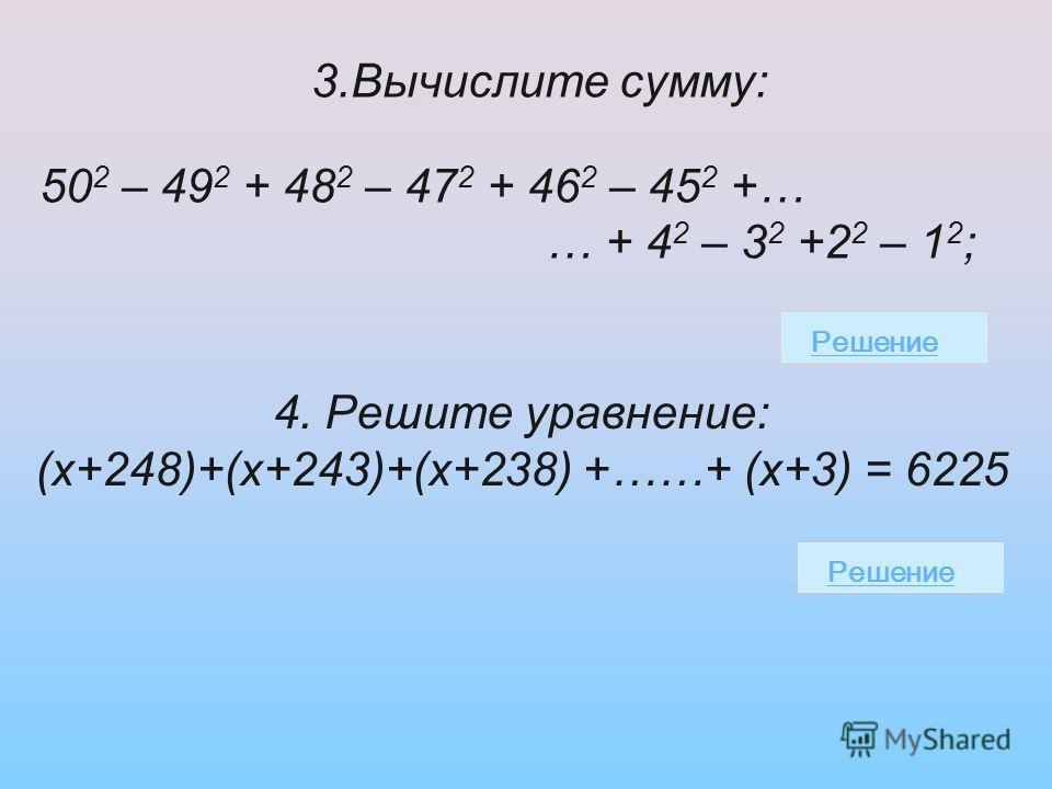 3. Вычислите сумму: 50 2 – 49 2 + 48 2 – 47 2 + 46 2 – 45 2 +… … + 4 2 – 3 2 +2 2 – 1 2 ; Решение 4. Решите уравнение: (х+248)+(х+243)+(х+238) +……+ (х+3) = 6225 Решение