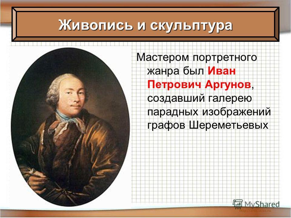 Мастером портретного жанра был Иван Петрович Аргунов, создавший галерею парадных изображений графов Шереметьевых Живопись и скульптура