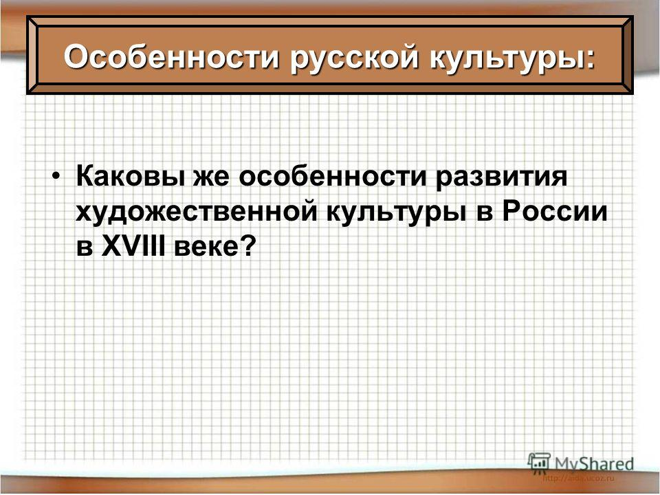Каковы же особенности развития художественной культуры в России в XVIII веке? Особенности русской культуры: