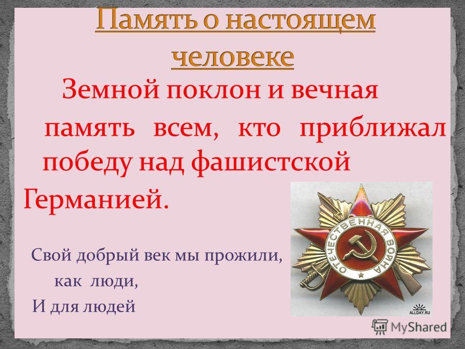 Земной поклон и вечная память всем, кто приближал победу над фашистской Германией. Свой добрый век мы прожили, как люди, И для людей
