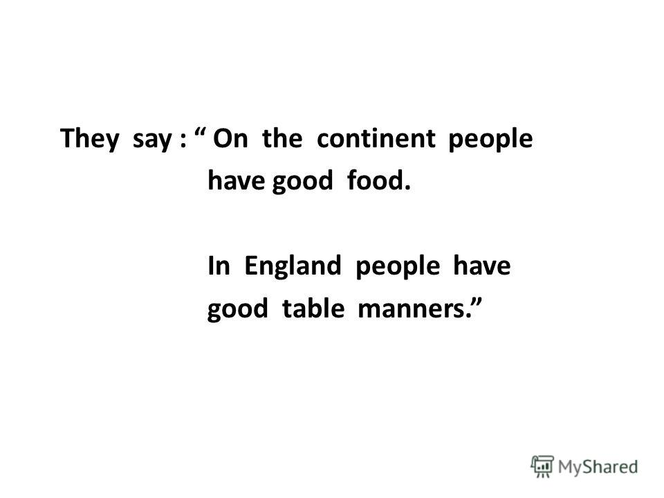 They say : On the continent people have good food. In England people have good table manners.