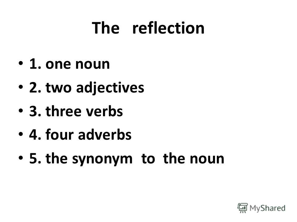 The reflection 1. one noun 2. two adjectives 3. three verbs 4. four adverbs 5. the synonym to the noun