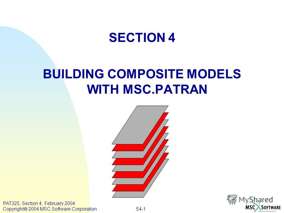 S4-1 PAT325, Section 4, February 2004 Copyright 2004 MSC.Software Corporation SECTION 4 BUILDING COMPOSITE MODELS WITH MSC.PATRAN