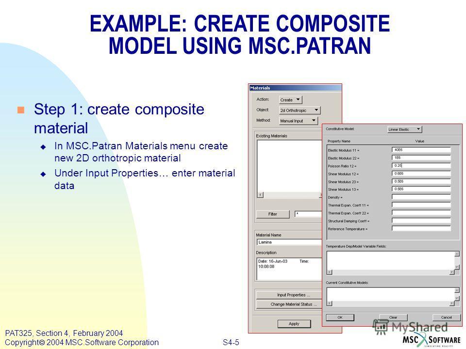 S4-5 PAT325, Section 4, February 2004 Copyright 2004 MSC.Software Corporation EXAMPLE: CREATE COMPOSITE MODEL USING MSC.PATRAN n Step 1: create composite material u In MSC.Patran Materials menu create new 2D orthotropic material u Under Input Propert