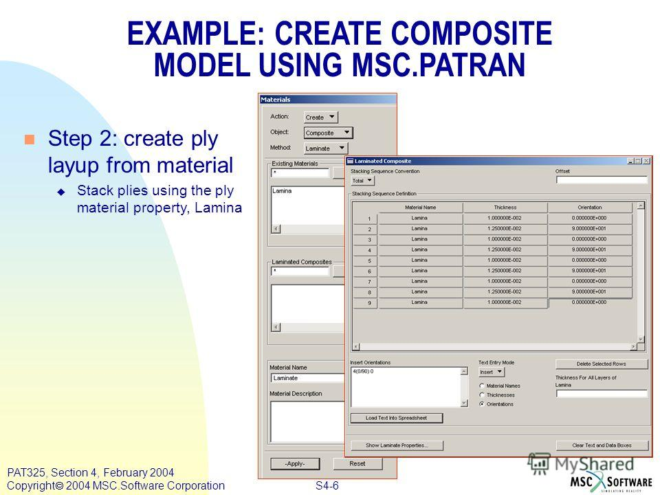 S4-6 PAT325, Section 4, February 2004 Copyright 2004 MSC.Software Corporation n Step 2: create ply layup from material u Stack plies using the ply material property, Lamina EXAMPLE: CREATE COMPOSITE MODEL USING MSC.PATRAN