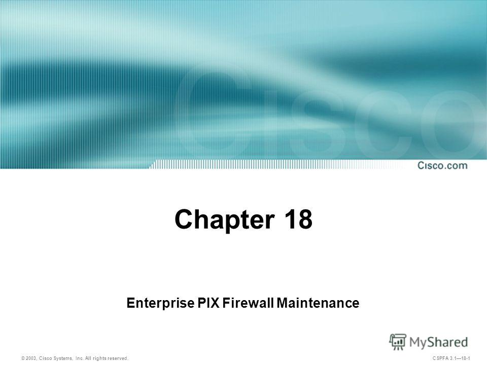 © 2003, Cisco Systems, Inc. All rights reserved. CSPFA 3.118-1 Chapter 18 Enterprise PIX Firewall Maintenance
