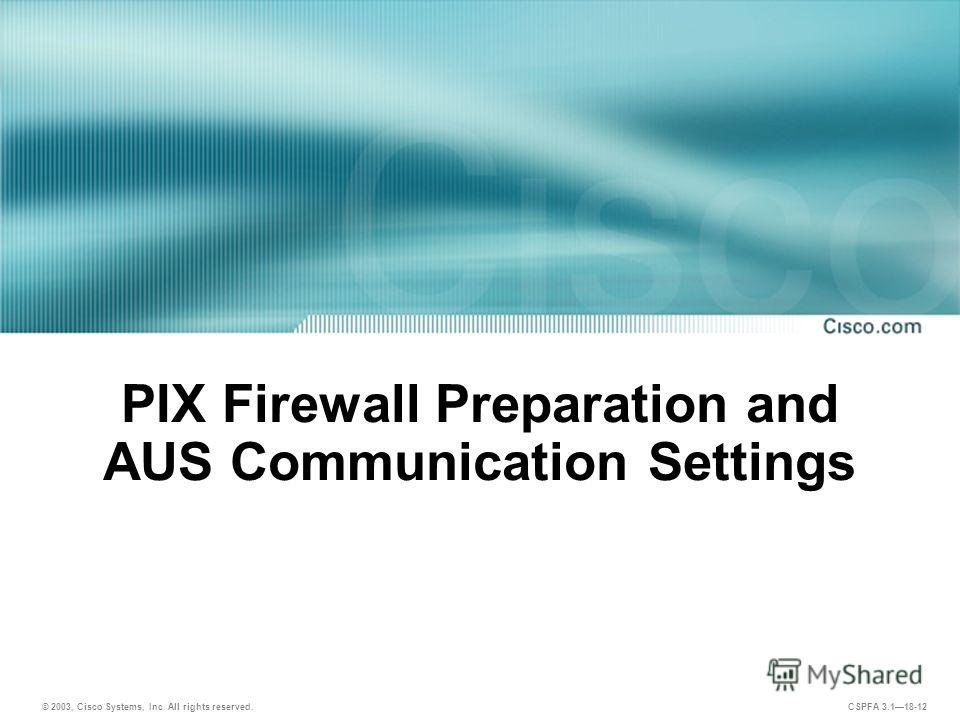 © 2003, Cisco Systems, Inc. All rights reserved. CSPFA 3.118-12 PIX Firewall Preparation and AUS Communication Settings