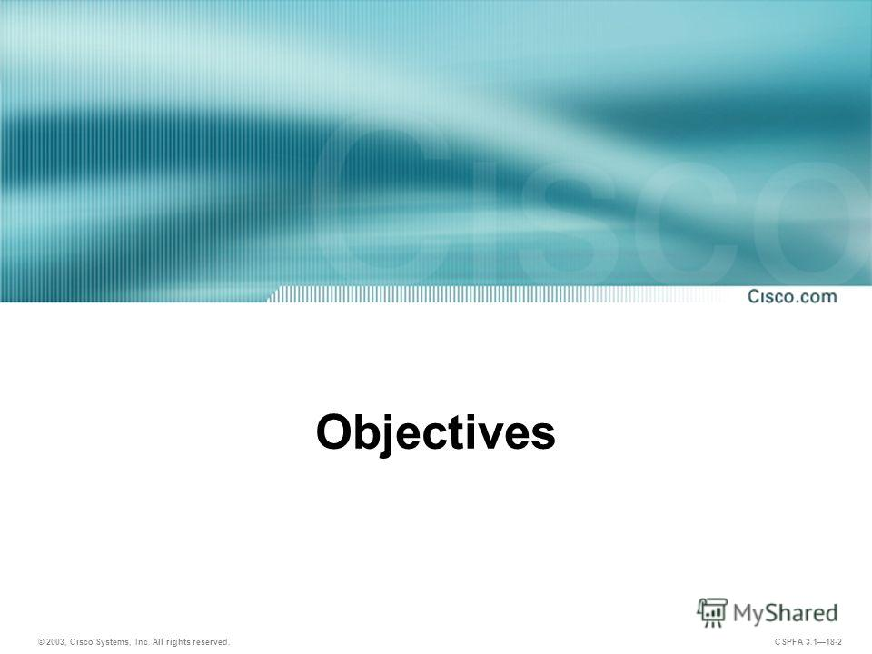 © 2003, Cisco Systems, Inc. All rights reserved. CSPFA 3.118-2 Objectives