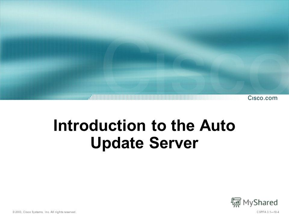 © 2003, Cisco Systems, Inc. All rights reserved. CSPFA 3.118-4 Introduction to the Auto Update Server