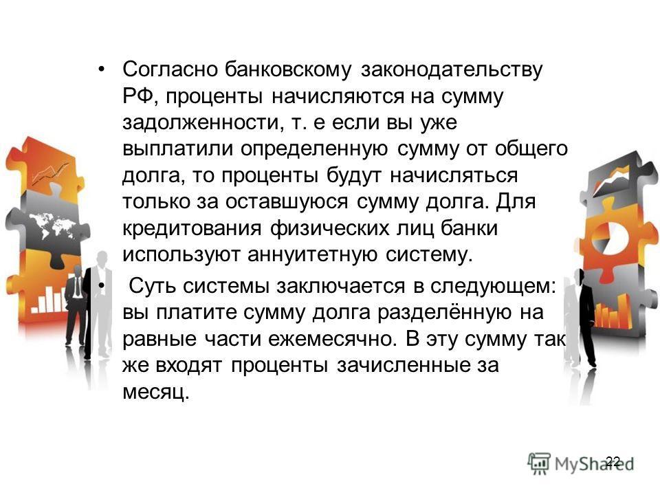 Согласно банковскому законодательству РФ, проценты начисляются на сумму задолженности, т. е если вы уже выплатили определенную сумму от общего долга, то проценты будут начисляться только за оставшуюся сумму долга. Для кредитования физических лиц банк