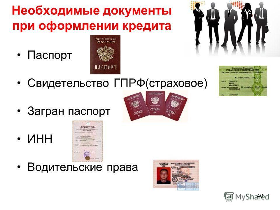 Паспорт Свидетельство ГПРФ(страховое) Загран паспорт ИНН Водительские права Необходимые документы при оформлении кредита 40