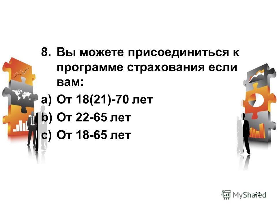 8. Вы можете присоединиться к программе страхования если вам: a)От 18(21)-70 лет b)От 22-65 лет c)От 18-65 лет 73